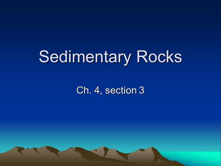Sedimentary Rocks Ch. 4, section 3. Objectives Describe the origin of sedimentary rock. Describe the three main categories of sedimentary rock. Describe.