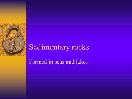 Sedimentary rocks Formed in seas and lakes. Formation  Rock materials  Derived from weathering and erosion  Are transported by river / wind  And later.