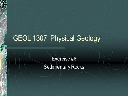 GEOL 1307 Physical Geology Exercise #6 Sedimentary Rocks.