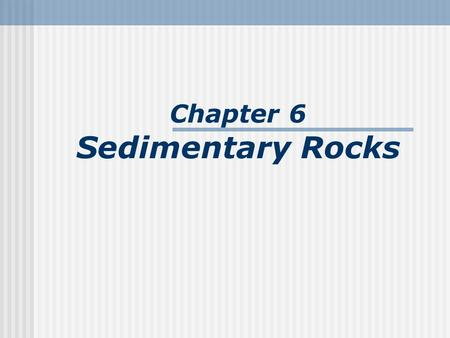 Chapter 6 Sedimentary Rocks. What is a sedimentary rock? Sedimentary rocks are products of mechanical and chemical weathering. Generally formed by the.