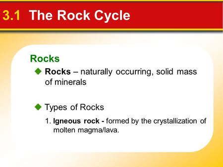 Rocks 3.1 The Rock Cycle  Rocks – naturally occurring, solid mass of minerals  Types of Rocks 1. Igneous rock - formed by the crystallization of molten.