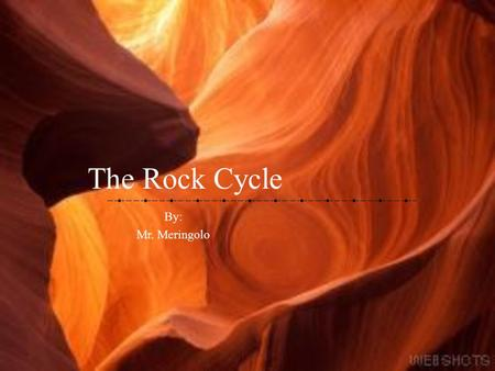 The Rock Cycle By: Mr. Meringolo Before We Begin… Write down the following questions and answer throughout the presentation What is Sediment? What are.