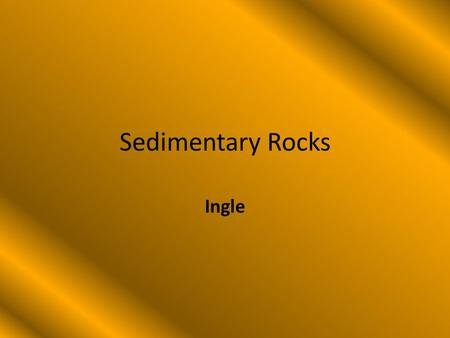 Sedimentary Rocks Ingle. Sedimentary Rocks Sedimentary rocks are formed by layers of – Soil – Sand – Seashells – Remains of dead animals.
