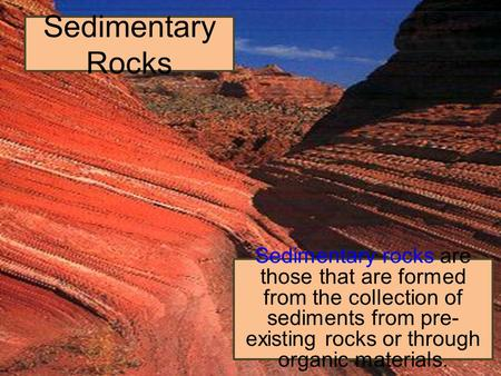Sedimentary Rocks Sedimentary rocks are those that are formed from the collection of sediments from pre- existing rocks or through organic materials.