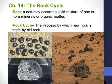 Ch. 14: The Rock Cycle Rock a naturally occurring solid mixture of one or more minerals or organic matter. Rock Cycle- The Process by which new rock is.