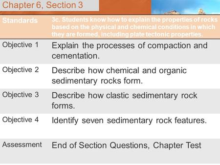 Chapter 6, Section 3 Standards 3c. Students know how to explain the properties of rocks based on the physical and chemical conditions in which they are.
