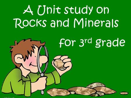 A Unit study on Rocks and Minerals for 3rd grade.