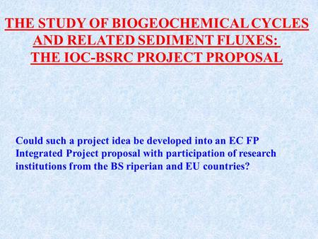 THE STUDY OF BIOGEOCHEMICAL CYCLES AND RELATED SEDIMENT FLUXES: THE IOC-BSRC PROJECT PROPOSAL Could such a project idea be developed into an EC FP Integrated.