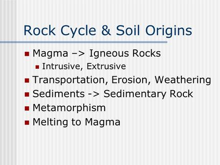 Rock Cycle & Soil Origins Magma –> Igneous Rocks Intrusive, Extrusive Transportation, Erosion, Weathering Sediments -> Sedimentary Rock Metamorphism Melting.