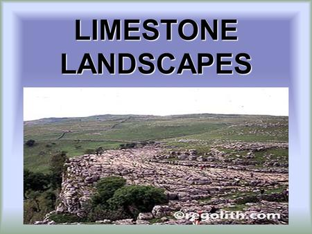 LIMESTONE LANDSCAPES. BY THE END OF THIS LESSON YOU WILL EXPERTS AT ANSWERING THE FOLLOWING QUESTIONS… 1.What is Limestone and its features? 2.What are.