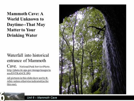 Unit 6 – Mammoth Cave Mammoth Cave: A World Unknown to Daytime--That May Matter to Your Drinking Water Waterfall into historical entrance of Mammoth Cave.
