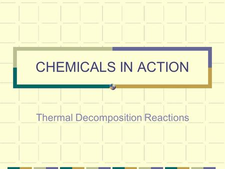 CHEMICALS IN ACTION Thermal Decomposition Reactions.
