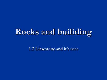 Rocks and builiding 1.2 Limestone and it's uses. Learning objectives Know some of the different uses of limestone Know some of the different uses of limestone.