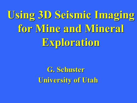 Using 3D Seismic Imaging for Mine and Mineral Exploration G. Schuster University of Utah.