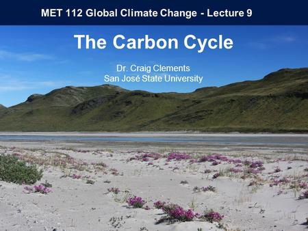 MET 112 Global Climate Change - Lecture 9 The Carbon Cycle Dr. Craig Clements San José State University.