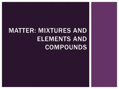 MATTER: MIXTURES AND ELEMENTS AND COMPOUNDS  You will distinguish between physical and chemical properties  You will classify matter by composition.
