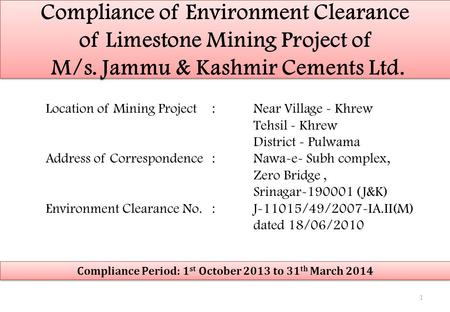 Compliance <strong>of</strong> Environment Clearance <strong>of</strong> Limestone Mining Project <strong>of</strong> M/s. Jammu & Kashmir Cements Ltd. Location <strong>of</strong> Mining Project:Near Village - Khrew Tehsil.