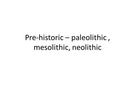 Pre-historic – paleolithic, mesolithic, neolithic.