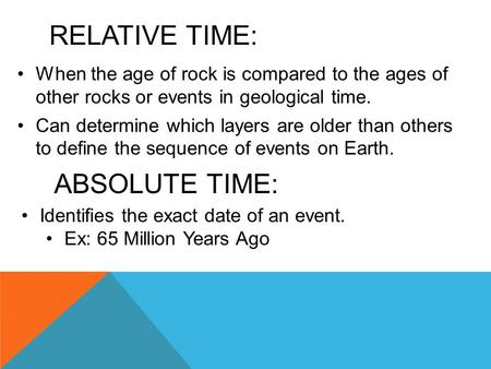 RELATIVE TIME: When the age of rock is compared to the ages of other rocks or events in geological time. Can determine which layers are older than others.