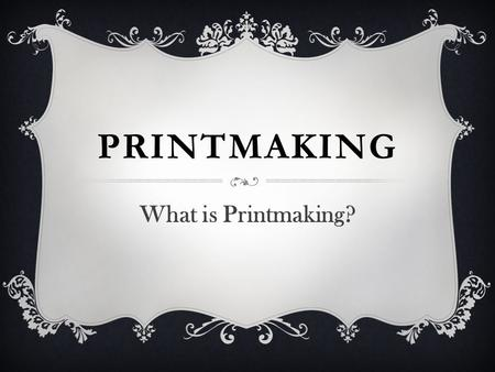 PRINTMAKING What is Printmaking?. Art form consisting of the production of images, usually on paper but occasionally on fabric, parchment, plastic, or.