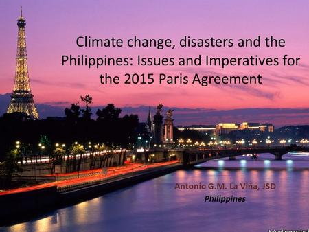 Climate change, disasters and the Philippines: Issues and Imperatives for the 2015 Paris Agreement Antonio G.M. La Viña, JSD Philippines.