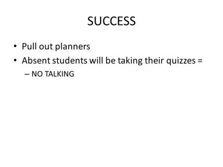 SUCCESS Pull out planners Absent students will be taking their quizzes = – NO TALKING.
