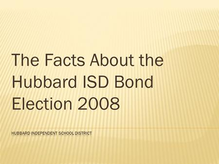 The Facts About the Hubbard ISD Bond Election 2008.