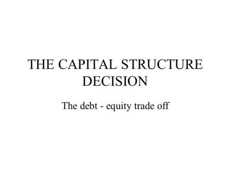 THE CAPITAL STRUCTURE DECISION The debt - equity trade off.