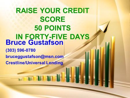 RAISE YOUR CREDIT SCORE 50 POINTS IN FORTY-FIVE DAYS Bruce Gustafson (303) 596-0780 Crestline/Universal Lending.
