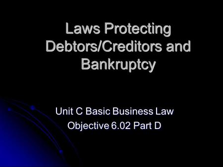 Laws Protecting Debtors/Creditors and Bankruptcy Unit C Basic Business Law Objective 6.02 Part D.