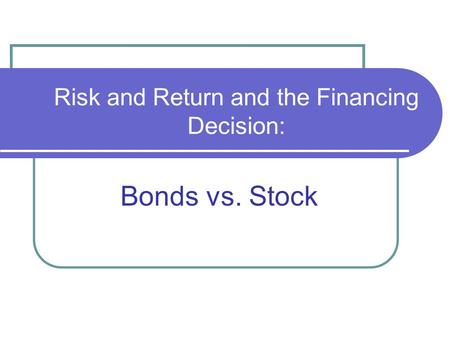 Risk and Return and the Financing Decision: Bonds vs. Stock.