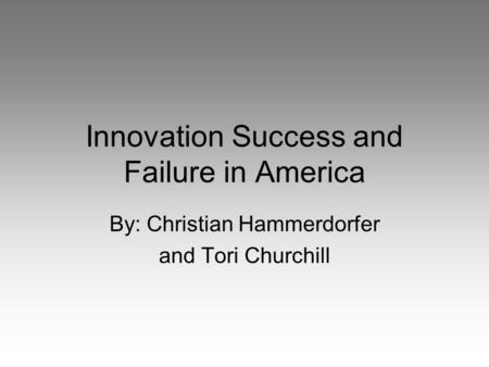Innovation Success and Failure in America By: Christian Hammerdorfer and Tori Churchill.