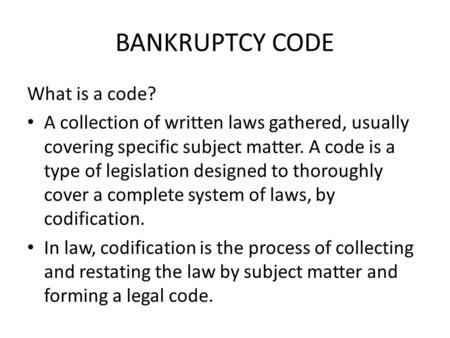 BANKRUPTCY CODE What is a code? A collection of written laws gathered, usually covering specific subject matter. A code is a type of legislation designed.