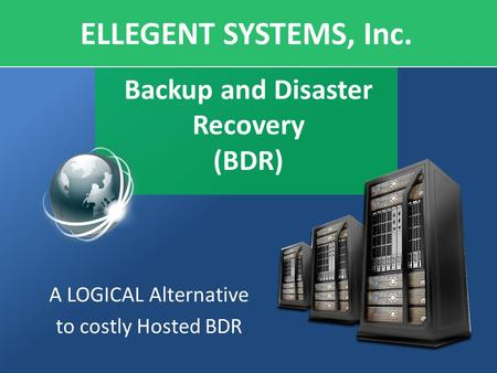 Backup and Disaster Recovery (BDR) A LOGICAL Alternative to costly Hosted BDR ELLEGENT SYSTEMS, Inc.