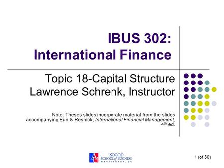 1 (of 30) IBUS 302: International Finance Topic 18-Capital Structure Lawrence Schrenk, Instructor Note: Theses slides incorporate material from the slides.