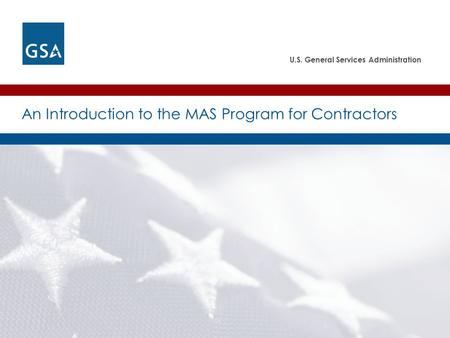 U.S. General Services Administration An Introduction to the MAS Program for Contractors.