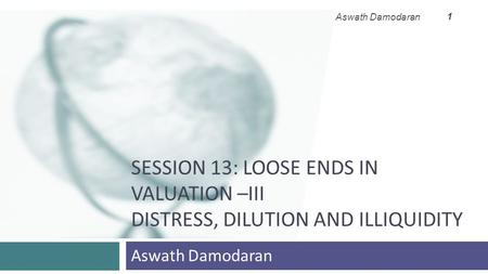 SESSION 13: LOOSE ENDS IN VALUATION –III DISTRESS, DILUTION AND ILLIQUIDITY Aswath Damodaran 1.