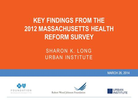 KEY FINDINGS FROM THE 2012 MASSACHUSETTS HEALTH REFORM SURVEY SHARON K. LONG URBAN INSTITUTE MARCH 26, 2014.