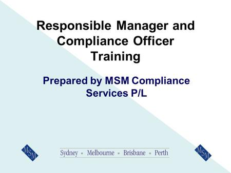 Responsible Manager and Compliance Officer Training Prepared by MSM Compliance Services P/L.