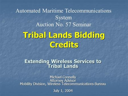 Tribal Lands Bidding Credits Extending Wireless Services to Tribal Lands Michael Connelly Attorney Advisor Mobility Division, Wireless Telecommunications.