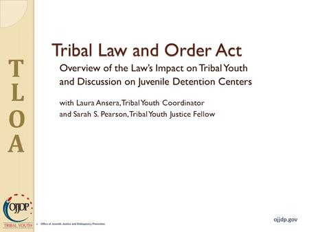 Ojjdp.gov T L O A Tribal Law and Order Act Overview of the Law's Impact on Tribal Youth and Discussion on Juvenile Detention Centers with Laura Ansera,