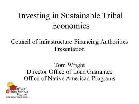 Investing in Sustainable Tribal Economies Council of Infrastructure Financing Authorities Presentation Tom Wright Director Office of Loan Guarantee Office.