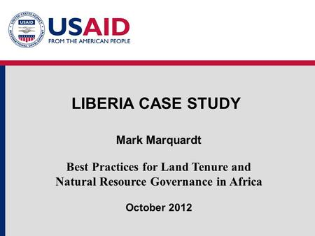 LIBERIA CASE STUDY Mark Marquardt Best Practices for Land Tenure and Natural Resource Governance in Africa October 2012.