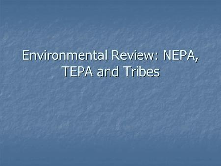Environmental Review: NEPA, TEPA and Tribes. NEPA – good and bad for Tribes Tribes can use as tool to slow, examine, participate in process and urge changes.