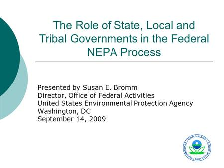 The Role of State, Local and Tribal Governments in the Federal NEPA Process Presented by Susan E. Bromm Director, Office of Federal Activities United States.