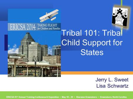 ERICSA 51 st Annual Training Conference & Exposition ▪ May 18 – 22 ▪ Sheraton Greensboro ▪ Greensboro, North Carolina Tribal 101: Tribal Child Support.