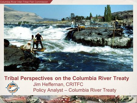 Columbia River Inter-Tribal Fish Commission 1 Tribal Perspectives on the Columbia River Treaty Jim Heffernan, CRITFC Policy Analyst – Columbia River Treaty.