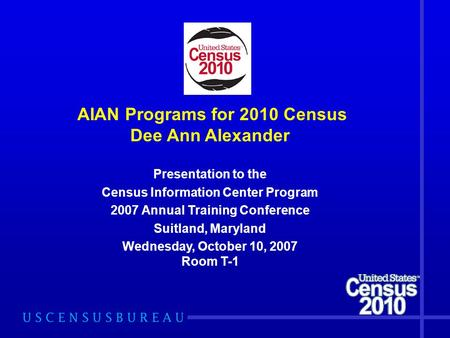 AIAN Programs for 2010 Census Dee Ann Alexander Presentation to the Census Information Center Program 2007 Annual Training Conference Suitland, Maryland.