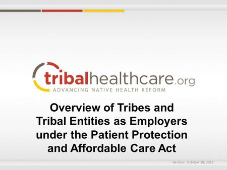 Overview of Tribes and Tribal Entities as Employers under the Patient Protection and Affordable Care Act Version: October 18, 2013.
