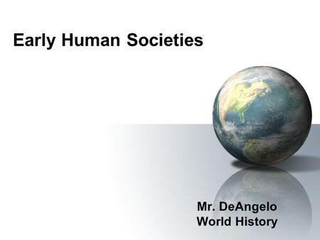 Early Human Societies Mr. DeAngelo World History.